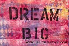 DREAM Big!  www.healthplusyou.com