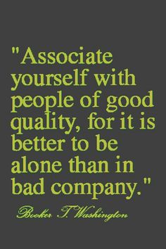Associate yourself with people of good quality. for it is better to be alone than in bad company.~ Booker T Washington