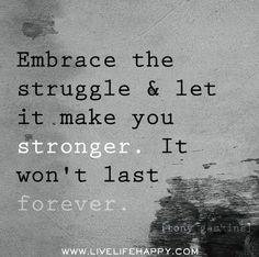 Embrace the struggle & let it make you stronger. It won't last forever.