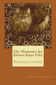 Die Abenteuer des kleinen Kater Felix: Sonderausgabe von Ruediger Kaufmann, http://www.amazon.de/dp/1481993917/ref=cm_sw_r_pi_dp_HxUarb12R4RC6