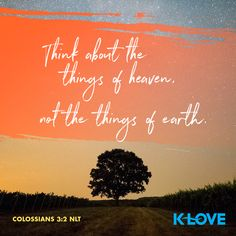 Think about the things of heaven, not the things of earth. –Colossians 3:2 NLT #VerseOfTheDay #Scripture