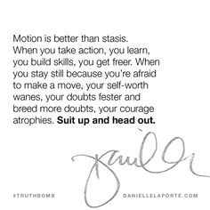 Motion is better than stasis. When you take action, you learn, you build skills, you get freer. When you stay still because you're afraid to make a move, your self-worth wanes, your doubts fester and breed more doubts, your courage atrophies. Suit up and head out. This #Truthbomb came from my book: The Desire Map.