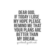 Dear God, if I lose hope, please remind me that your plans are better than my dream ~~I Love the Bible and Jesus Christ, Christian Quotes and verses. Life Quotes Love, Great Quotes, Quotes To Live By, Inspirational Quotes, Dear God Quotes, No Hope Quotes, Gods Plan Quotes, Quote Life, Awesome Quotes