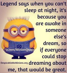 Legend says when you can't sleep at night, it's because you are awake in someone else's dream, so if everyone could STOP dreaming about me, that would be GREAT!!!!