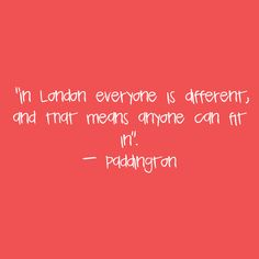In London everyone is different, and that means anyone can fit in ~ Paddington movie
