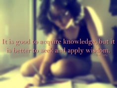 """Knowledge gets us: higher grades, higher status, higher income. Wisdom gets us: """"riches and honor, enduring wealth and prosperity, fruit better than fine gold and choice silver, righteousness, and it makes our treasuries full"""" (Proverbs 8:12-21). Please aim """"higher"""" than what knowledge can give. aim for wisdom. aim for God's heart."""