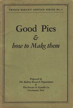 Crisco: Good Pies & How To Make Them This old recipe cookbook was published by Crisco in 1928 and is packed full of information on how to make good pies.