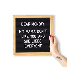 Dear Monday. My Mama don't like you and she likes everyone. Letter board quote! #Regram via @letter_writes
