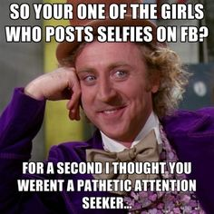 So your one of the girls who posts selfies on FB? memes fun facebook meme funny quotes teen teen quotes condescending wonka instagram quotes selfie selfie quotes attention seeker
