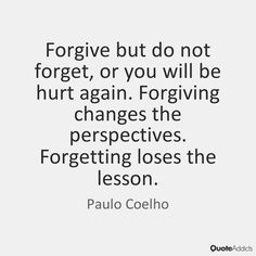 """Forgive but do not forget, or you will be hurt again. Forgiving changes the perspectives. Forgetting loses the lesson."" - Paulo Coelho"