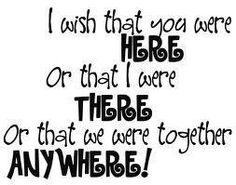 I wish you were Here or that I were There Or that we were together Anywhere!
