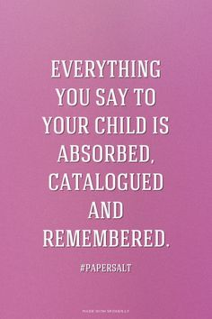 Everything you say to your child is absorbed, catalogued and remembered. - #papersalt |