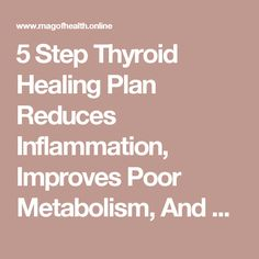5 Step Thyroid Healing Plan Reduces Inflammation, Improves Poor Metabolism, And Overcomes Fatigue
