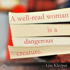 """I love this quote: """"A well-read woman is a dangerous creature."""""""