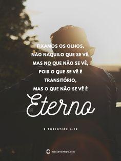 fixamos os olhos, não naquilo que se vê, mas no que não se vê, pois o que se vê é transitório, mas o que não se vê é eterno.  - 2 coríntios 4:18                                                                                                                                                                                 Mais