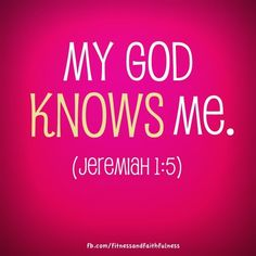 """My God KNOWS me. """"Before I formed you in the womb I knew you, before you were born I set you apart""""…Jeremiah 1:5."""