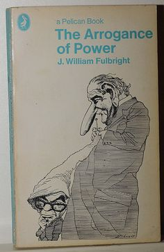fulbright arrogance of power J william fulbright: he presented his views of us foreign policy in a number of books, including old myths and new realities (1964), the arrogance of power.
