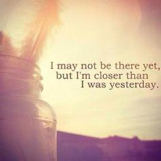 I my not be there yet, but I'm closer than I was yesterday.