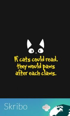 If cats could read, they would paws after each claws.