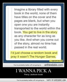 I would do that. But I'd also what to live in The Hunger Games world just so.I could get a feel of it..And meet Katniss and Peeta.