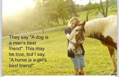 """They say 'A dog is a man's best friend.' This may be true, but I say 'A horse is a girl's best friend!"""
