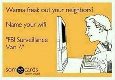 """""""Wanna freak out your neighbors? Name your wifi 'FBI Surveillance Van + YOUR ECARDS + funny + humor + laugh + lol Funny Shit, Haha Funny, Funny Stuff, Funny Things, That's Hilarious, Random Stuff, I Love To Laugh, Make You Smile, Georg Christoph Lichtenberg"""