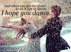 """""""And when you get the chance to sit it out or dance, I hope you dance."""""""