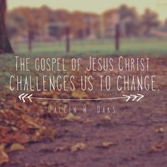 The gospel of Jesus Christ challenges us to change. -Dallin H. Oaks
