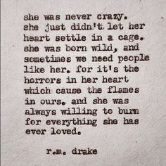 """She was never crazy. She just didn't let her heart settle in a cage. She was born wild and sometimes we need people like her. For it's the horrors in her heart which cause the flames in ours. and she was always willing to burn for everything she has ever loved.""- R.M. Drake"