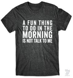 A fun thing to do in the morning is not talk to me! Things To Do, T Shirts For Women, Fun, Mens Tops, Fashion, Things To Make, Fin Fun, Moda, Fasion