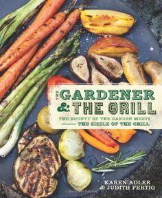 The Gardener & the Grill: The Bounty of the Garden Meets the Sizzle of the Grill: Karen Adler, Judith Fertig: 9780762441112