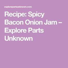 Recipe: Spicy Bacon Onion Jam – Explore Parts Unknown Anthony Bourdain Parts Unknown, Bacon Onion Jam, Spicy Recipes, Explore, Exploring
