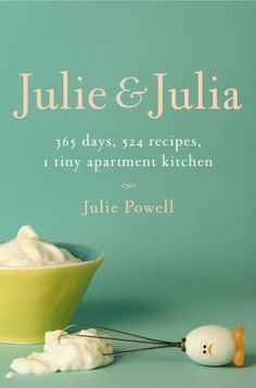 """Julie and Julia: 365 Days, 524 Recipes, 1 Tiny Apartment Kitchen""  Author ~Julie Powell~  