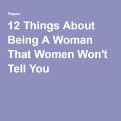 12 Things About Being A Woman That Women Won't Tell You