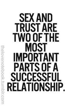 ... make tht: SEX and TRUST R~R~R, absolutely, THE 2 most important parts of a successful relationship! PRINT & tape to medicine cabinet & book tht appt. for u bth to see a councillor! P L E A S E . . . Let ths b ur Xmas gft to u'all... Cannot believe how many of u give up on wht is ur most valuable asset... :S... (P.S. REMINDER: We r ALL dying... some of us more quickly thn others!)