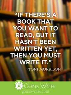 """""""If there's a book that you want to read but it hasn't been written yet, then you must write it."""" —Tony Morrison"""
