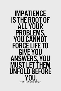Impatience is the root of all your problems, you cannot force life to give you answers, you must let them unfold for you.