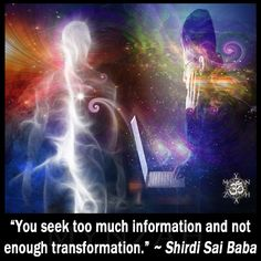 """You seek too much information and not enough transformation."" ~ Shirdi Sai Baba"