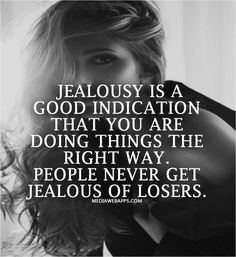 Jealousy is a good indication that you are doing things the right way. People never get jealous of losers.