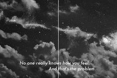 Никто на самом деле не знает, как ты себя чувствуешь. В этом проблема