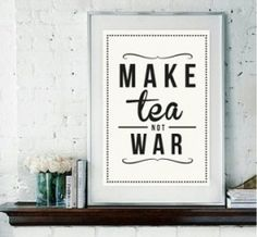 I make tea, not war, daily! ;)