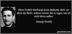 Wenn Freiheit überhaupt etwas bedeutet, dann vor allem das Recht, anderen Leuten das zu sagen, was sie nicht hören wollen. (George Orwell)