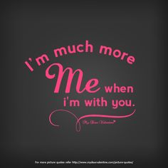 I am much more me when I am with you.  #quotes