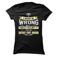 I MIGHT BE WRONG I AM A DISTRICT FLEET MANAGER T SHIRT - #tshirt blanket #tshirt scarf. PURCHASE NOW => https://www.sunfrog.com/LifeStyle/I-MIGHT-BE-WRONG-I-AM-A-DISTRICT-FLEET-MANAGER-T-SHIRT-Ladies.html?68278