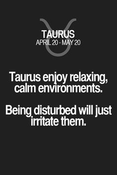 Taurus enjoy relaxing, calm environments. Being disturbed will just irritate them. Taurus | Taurus Quotes | Taurus Zodiac Signs