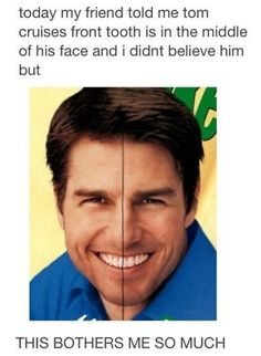 LOL! This is never being unseen. Lol. Tom cruise, I will always notice your tooth in the middle of your face!
