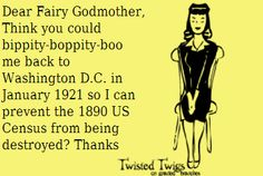 Dear Fairy Godmother, Think you could bop pity-bop pity-boo me back to Washington D.C. in January 1921 so I can prevent the 1890 US Census from being destroyed? Thanks