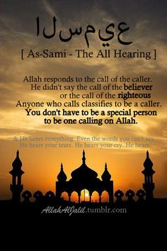 One of Allah's Names: As-Sami - The All Hearing...  Allah responds to the call of the caller. He didn't say the call of the believer or the call of the righteous.  Anyone who calls, classifies to be a caller. You don't have to be a special person to be one calling on Allah...  & He hears everything. Even the words you can't say. He hears your tears. He hears you cry. He hears.