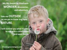 """""""My life should be filled with wonder, discoveries, and adventure.  Take me outside.  Let me get to know and love nature.  I will remind you what it's like to see with a child's eyes and open heart.""""  Let's go outside and play on the natural preschool playground!"""
