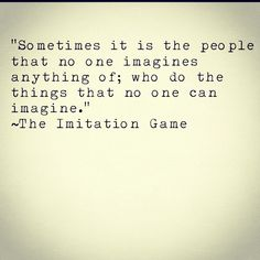 """""""Sometimes it is the people that no one imagines anything of, who do the things that no one can imagine."""" ~The Imitation Game #epic #movieoftheyear #theimitationgame"""